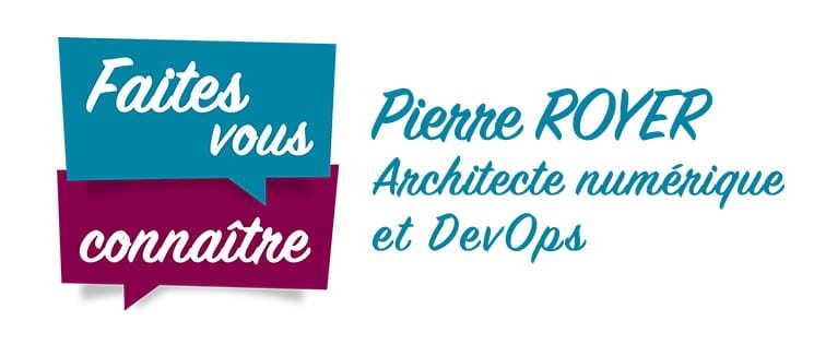"""Titre de la série """"Faites vous connaître"""" avec l'interview de Pierre Royer, Architecte numérique et DevOps"""